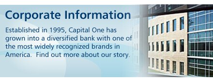 Corporate Information. Established in 1995, Capital One has grown into a diversified bank with one of the most widely recognized brands in America.