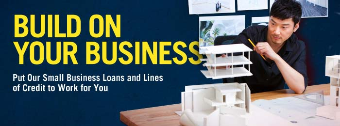Build on your business. Put our Small Business Loans and Lines of Credit to work for you.