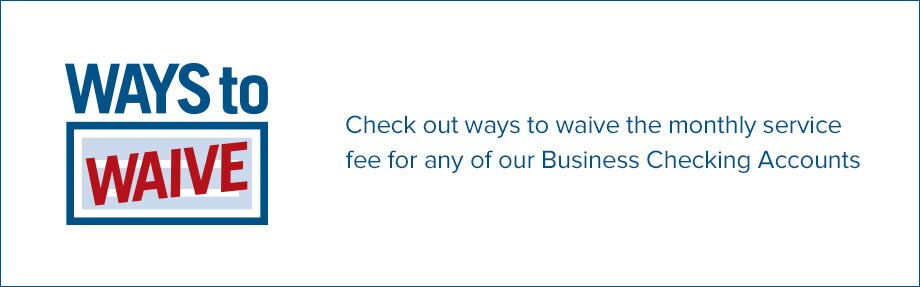 Ways to Waive. Check out ways to waive the monthly service fee for any of our Business Checking Accounts.